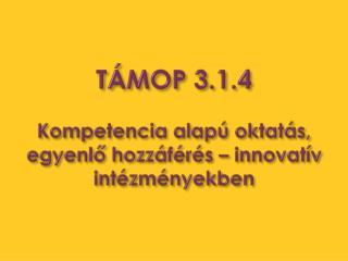 TÁMOP 3.1.4 Kompetencia alapú oktatás, egyenlő hozzáférés – innovatív intézményekben
