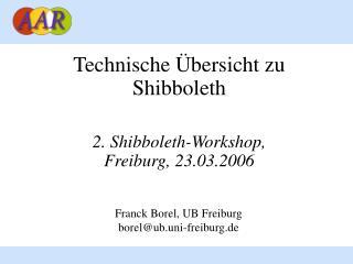 Technische Übersicht zu Shibboleth 2. Shibboleth-Workshop,  Freiburg, 23.03.2006