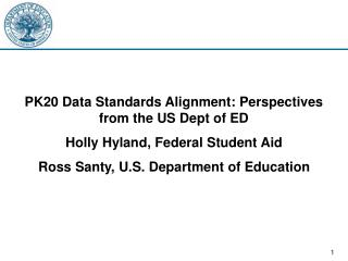 PK20 Data Standards Alignment: Perspectives from the US Dept of ED Holly Hyland, Federal Student Aid Ross Santy, U.S. De