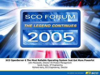 SCO OpenServer 6 The Most Reliable Operating System Just Got More Powerful  John Maciaszek, Director OS Product Manageme