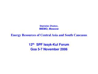 Stanislav Zhukov ,   IMEMO, Moscow Energy Resources of Central Asia and South Caucasus