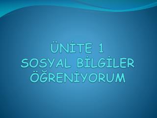 ÜNİTE 1  SOSYAL BİLGİLER ÖĞRENİYORUM