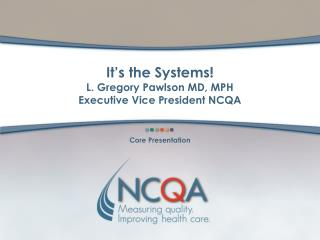 It s the Systems  L. Gregory Pawlson MD, MPH  Executive Vice President NCQA