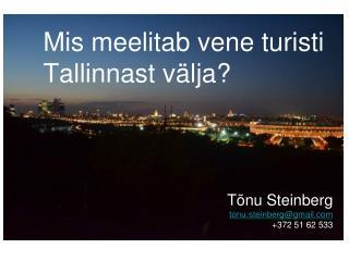 Mis meelitab vene turisti Tallinnast välja? Tõnu Steinberg tonu.steinberg@gmail +372 51 62 533
