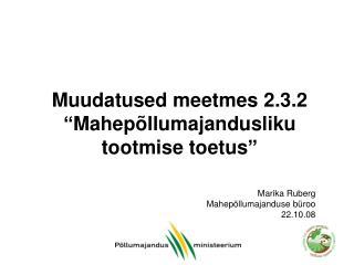 """Muudatused meetmes 2.3.2  """"Mahepõllumajandusliku tootmise toetus"""""""