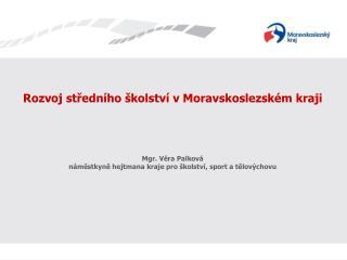 Rozvoj středního školství v Moravskoslezském kraji Mgr. Věra Palková