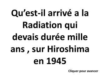 Qu est-il arriv  a la Radiation qui devais dur e mille ans , sur Hiroshima en 1945