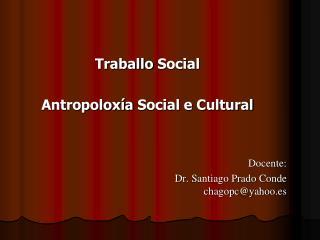 Traballo  Social Antropoloxía  Social e Cultural Docente: Dr.  Santiago Prado Conde