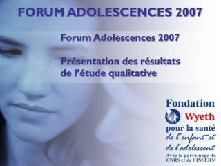 Forum Adolescences 2007 Présentation des résultats  de l'étude qualitative