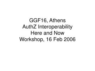 GGF16, Athens AuthZ Interoperability Here and Now Workshop, 16 Feb 2006