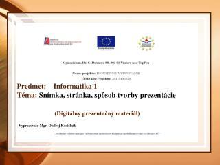 Predmet:    Informatika 1 Téma:  Snímka,  stránka, spôsob tvorby prezentácie