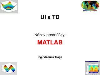 UI a TD N ázov prednášky: MATLAB Ing. Vladimír Goga