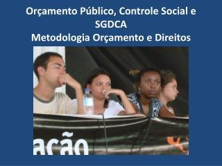 Orçamento Público, Controle Social e SGDCA  Metodologia Orçamento e Direitos