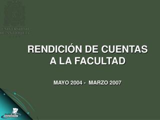 RENDICIÓN DE CUENTAS A LA FACULTAD MAYO 2004 -  MARZO 2007