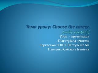 Тема уроку:  Choose the career. / вибір професії /