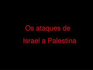 Os ataques de         Israel a Palestina