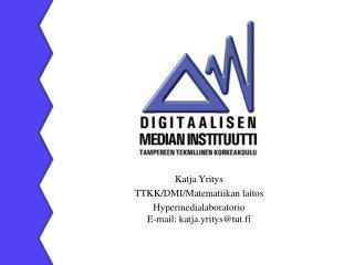 Katja Yritys  TTKK/DMI/Matematiikan laitos Hypermedialaboratorio E-mail: katja.yritys@tut.fi