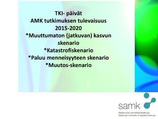 TKI- päivät AMK tutkimuksen tulevaisuus 2015-2020 *Muuttumaton (jatkuvan) kasvun skenario