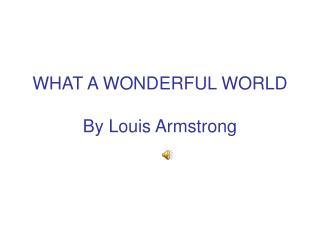 WHAT A WONDERFUL WORLD  By Louis Armstrong