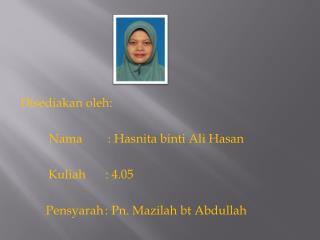 Disediakan oleh : Nama  :  Hasnita binti  Ali  Hasan Kuliah   : 4.05