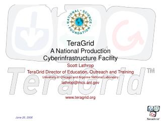 TeraGrid A National Production Cyberinfrastructure Facility