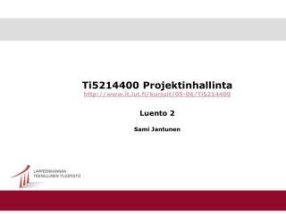 Ti5214400 Projektinhallinta it.lut.fi/kurssit/05-06/Ti5214400 Luento 2 Sami Jantunen