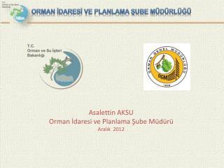 Asalettin AKSU Orman İdaresi ve Planlama Şube Müdürü Aralık  2012