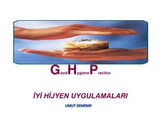G ood H ygiene P ractice İYİ HİJYEN UYGULAMALARI