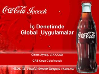 İç Denetimde  Global  Uygulamalar Özlem Aykaç, CIA,CCSA CAE Coca-Cola İçecek