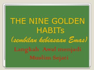 THE NINE GOLDEN  HABIT s (sembilan kebiasaan Emas) Langkah Awal menjadi  Muslim  Sejati