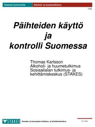 Päihteiden käyttö  ja  kontrolli Suomessa Thomas Karlsson  Alkohol i - ja huumetutkimus