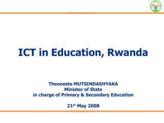 ICT in Education, Rwanda Theoneste MUTSINDASHYAKA Minister of State