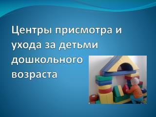 Центры присмотра и ухода за детьми  дошкольного          возраста