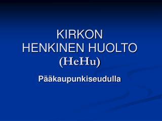 KIRKON  HENKINEN HUOLTO (HeHu) Pääkaupunkiseudulla