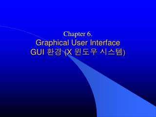 Chapter 6. Graphical User Interface GUI  환경  (X  윈도우 시스템 )