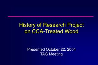 History of Research Project  on CCA-Treated Wood Presented October 22, 2004 TAG Meeting