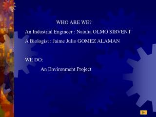 WHO ARE WE ? An Industrial Engineer : Natalia OLMO SIRVENT A Biologist : Jaime Julio GOMEZ ALAMAN
