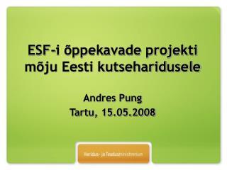 ESF-i õppekavade projekti mõju Eesti kutseharidusele Andres Pung Tartu, 15.05.2008