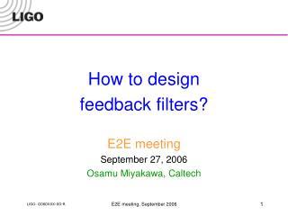 How to design feedback filters? E2E meeting September 27, 2006 Osamu Miyakawa, Caltech