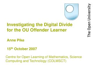 Investigating the Digital Divide for the OU Offender Learner Anne Pike 15 th  October 2007