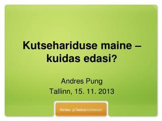 Kutsehariduse maine � kuidas edasi ? Andres Pung Tallinn, 15. 11. 2013