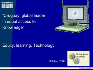 """Uruguay: global leader In equal access to  Knowledge"" Equity, learning, Technology October   2009"