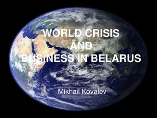 WORLD CRISIS AND BUSINESS IN BELARUS Mikhail Kovalev