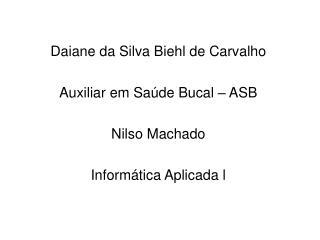 Daiane da Silva Biehl de Carvalho Auxiliar em Saúde Bucal – ASB Nilso Machado