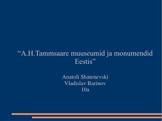 """""""A.H.Tammsaare muuseumid ja monumendid Eestis"""" Anatoli Shatenevski Vladislav Barinov 10a"""