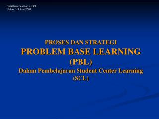 PROSES DAN STRATEGI  PROBLEM BASE LEARNING (PBL)  Dalam Pembelajaran Student Center Learning (SCL)