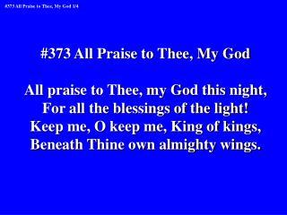 #373 All Praise to Thee, My God All praise to Thee, my God this night,