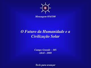 O Futuro da Humanidade e a Civiliza  o Solar   Campo Grande   MS Abril - 2008    Tecle para avan ar