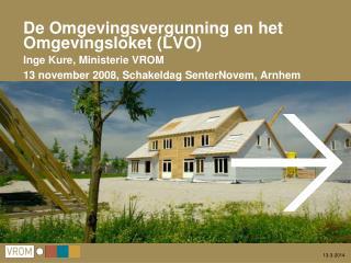De Omgevingsvergunning en het  Omgevingsloket LVO  Inge Kure, Ministerie VROM 13 november 2008, Schakeldag SenterNovem,