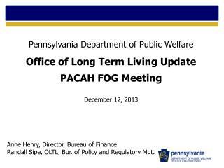 Pennsylvania Department of Public Welfare Office of Long Term Living Update PACAH FOG Meeting